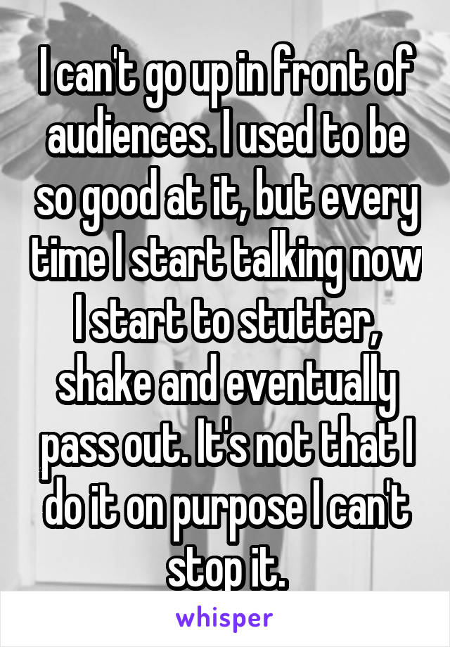 I can't go up in front of audiences. I used to be so good at it, but every time I start talking now I start to stutter, shake and eventually pass out. It's not that I do it on purpose I can't stop it.