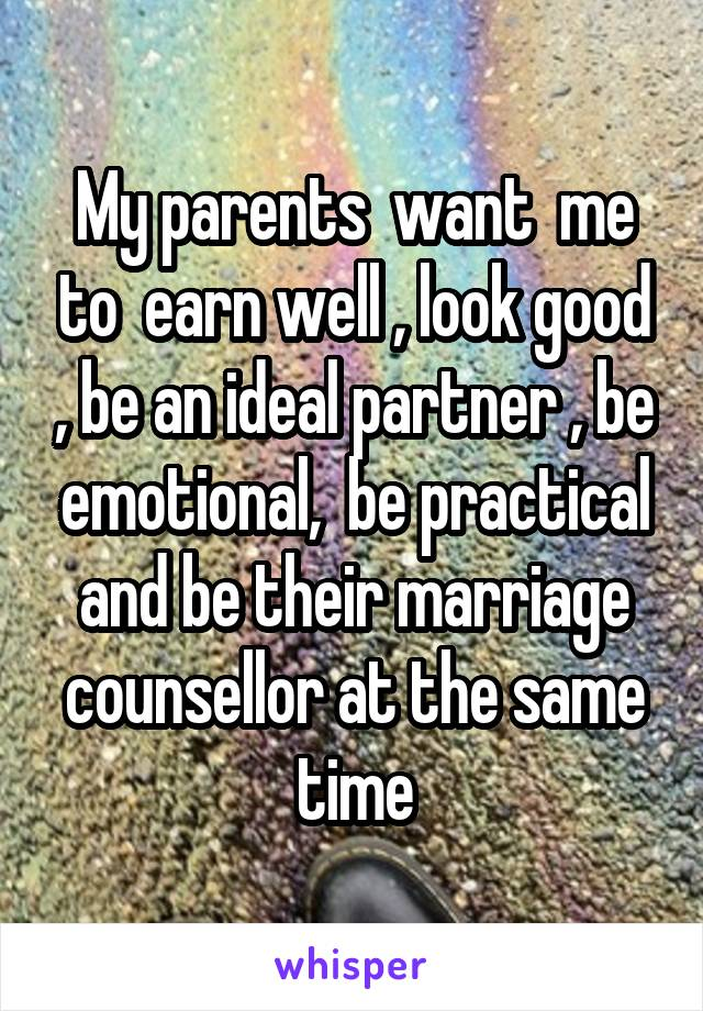 My parents  want  me to  earn well , look good , be an ideal partner , be emotional,  be practical and be their marriage counsellor at the same time