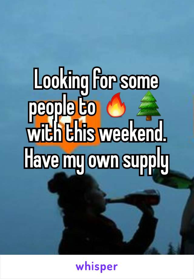 Looking for some people to 🔥🌲with this weekend. Have my own supply