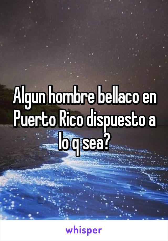 Algun hombre bellaco en Puerto Rico dispuesto a lo q sea?