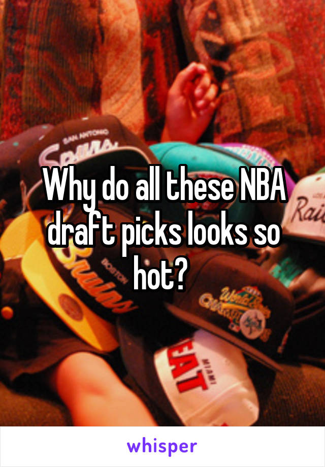 Why do all these NBA draft picks looks so hot?