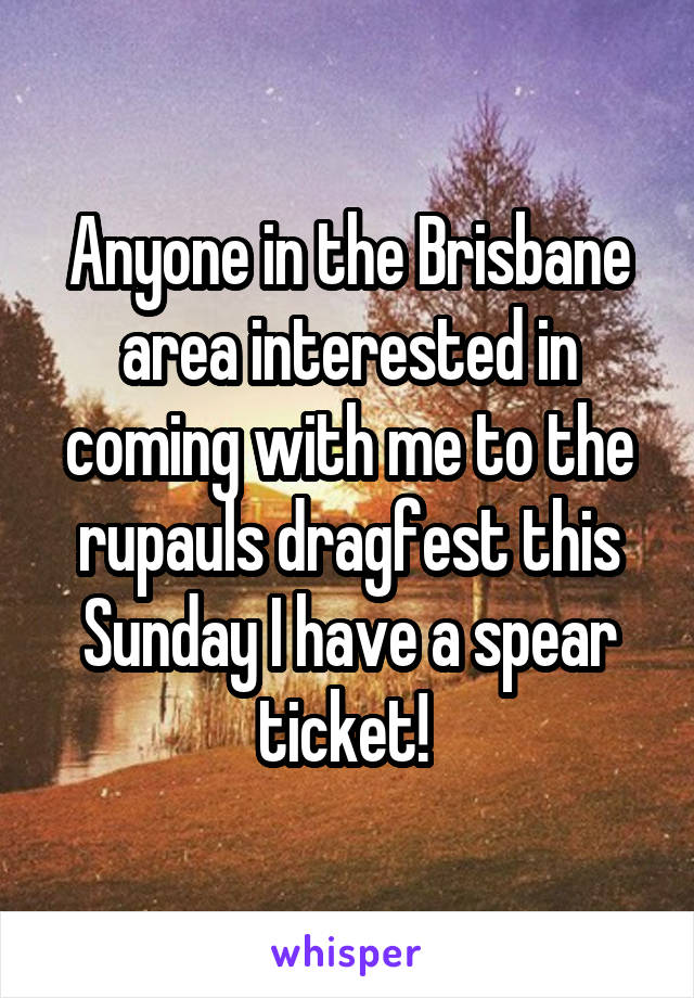 Anyone in the Brisbane area interested in coming with me to the rupauls dragfest this Sunday I have a spear ticket!