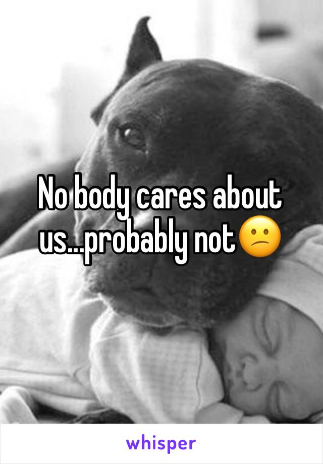No body cares about us...probably not😕