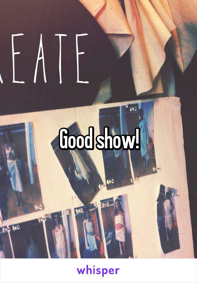 Good show!