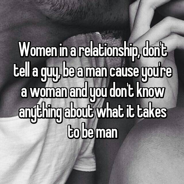 Women in a relationship, don't tell a guy, be a man cause you're a woman and you don't know anything about what it takes to be man