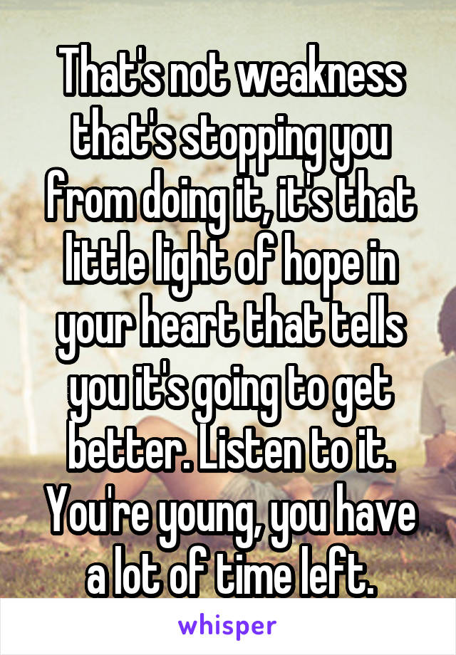 That's not weakness that's stopping you from doing it, it's that little light of hope in your heart that tells you it's going to get better. Listen to it. You're young, you have a lot of time left.