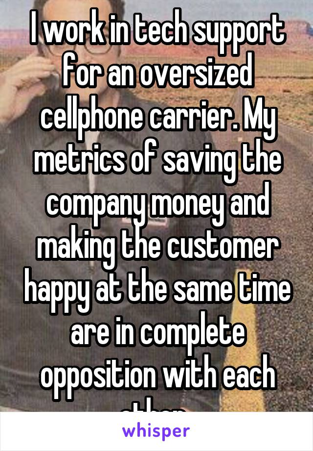 I work in tech support for an oversized cellphone carrier. My metrics of saving the company money and making the customer happy at the same time are in complete opposition with each other.
