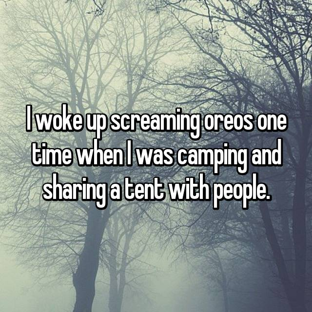 I woke up screaming oreos one time when I was camping and sharing a tent with people.