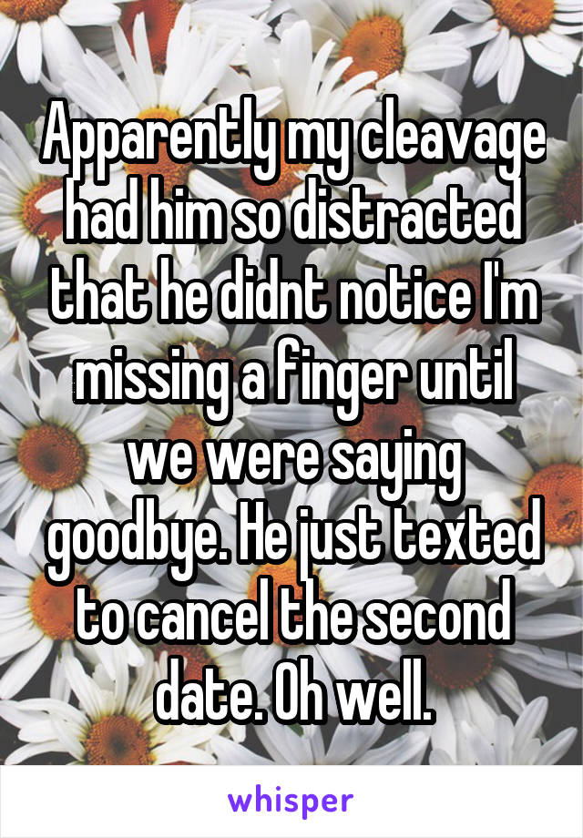 Apparently my cleavage had him so distracted that he didnt notice I'm missing a finger until we were saying goodbye. He just texted to cancel the second date. Oh well.