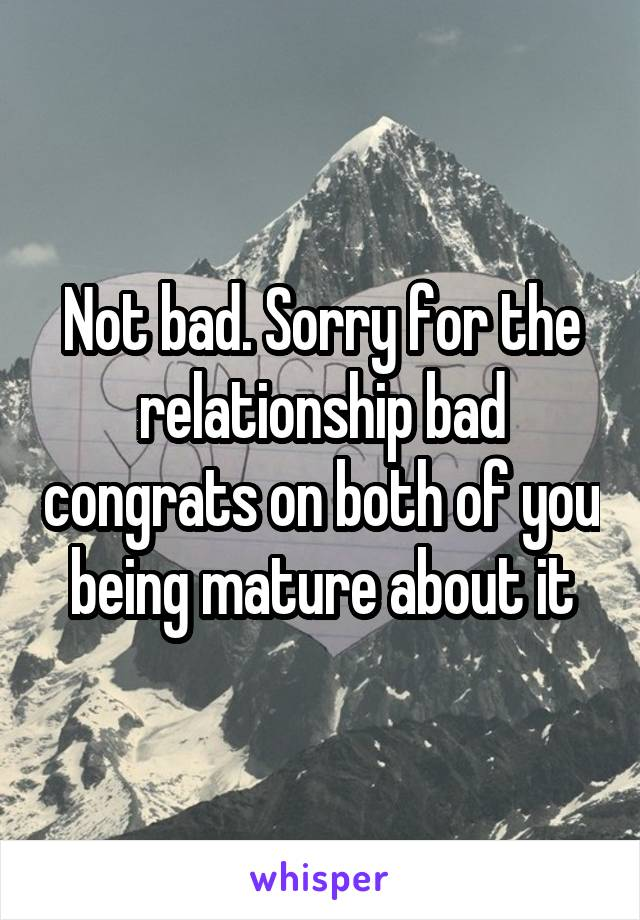 Not bad. Sorry for the relationship bad congrats on both of you being mature about it