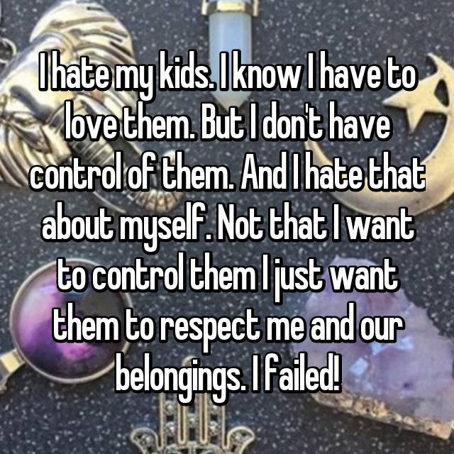 I hate my kids. I know I have to love them. But I don't have control of them. And I hate that about myself. Not that I want to control them I just want them to respect me and our belongings. I failed!