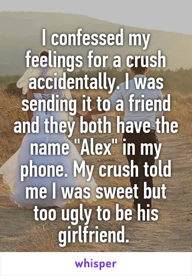 """I confessed my feelings for a crush accidentally. I was sending it to a friend and they both have the name """"Alex"""" in my phone. My crush told me I was sweet but too ugly to be his girlfriend."""