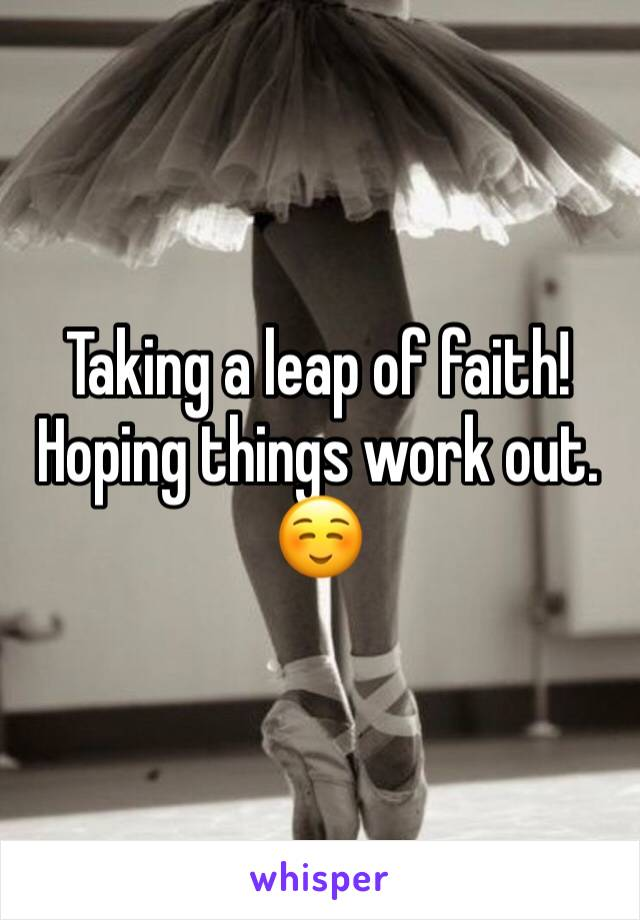 Taking a leap of faith! Hoping things work out. ☺️