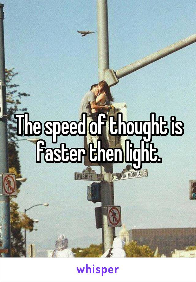 The speed of thought is faster then light.