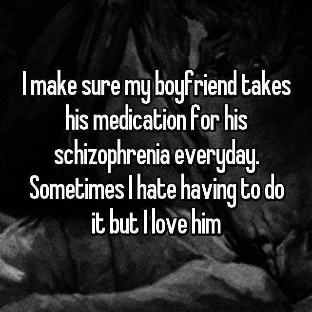I make sure my boyfriend takes his medication for his schizophrenia everyday. Sometimes I hate having to do it but I love him