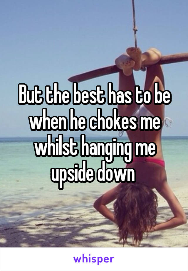 But the best has to be when he chokes me whilst hanging me upside down