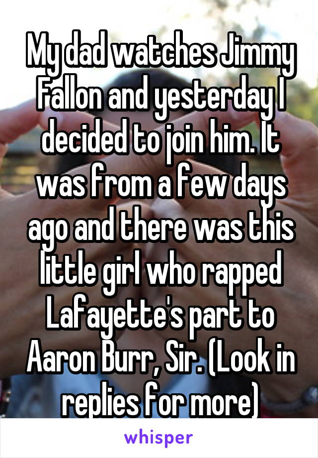 My dad watches Jimmy Fallon and yesterday I decided to join him. It was from a few days ago and there was this little girl who rapped Lafayette's part to Aaron Burr, Sir. (Look in replies for more)