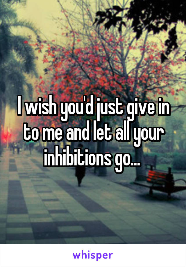 I wish you'd just give in to me and let all your inhibitions go...