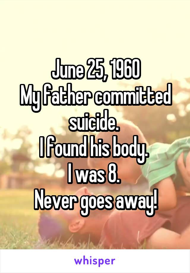 June 25, 1960 My father committed suicide.  I found his body.  I was 8.  Never goes away!