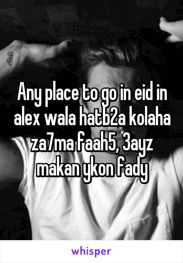 Any place to go in eid in alex wala hatb2a kolaha za7ma faah5, 3ayz makan ykon fady