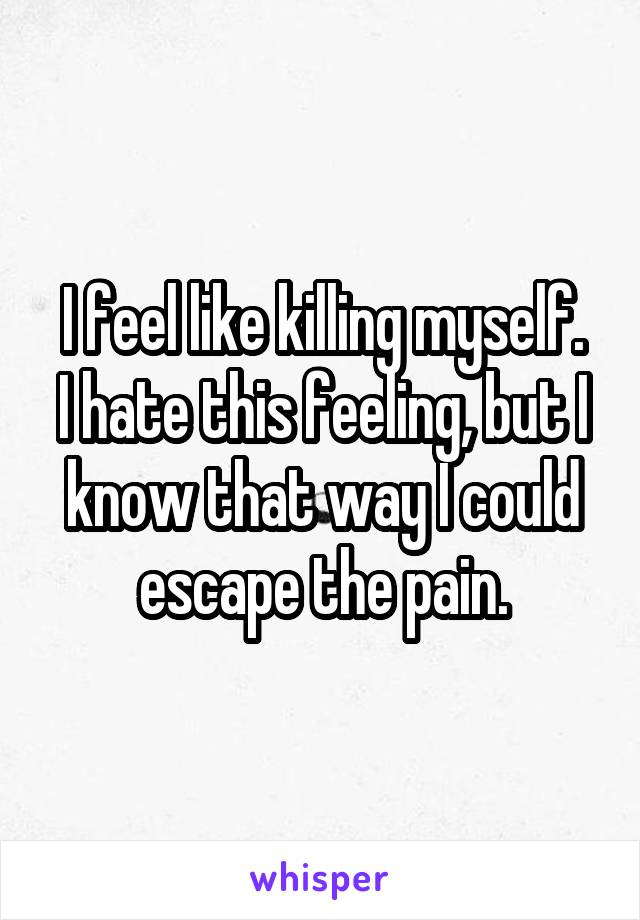I feel like killing myself. I hate this feeling, but I know that way I could escape the pain.