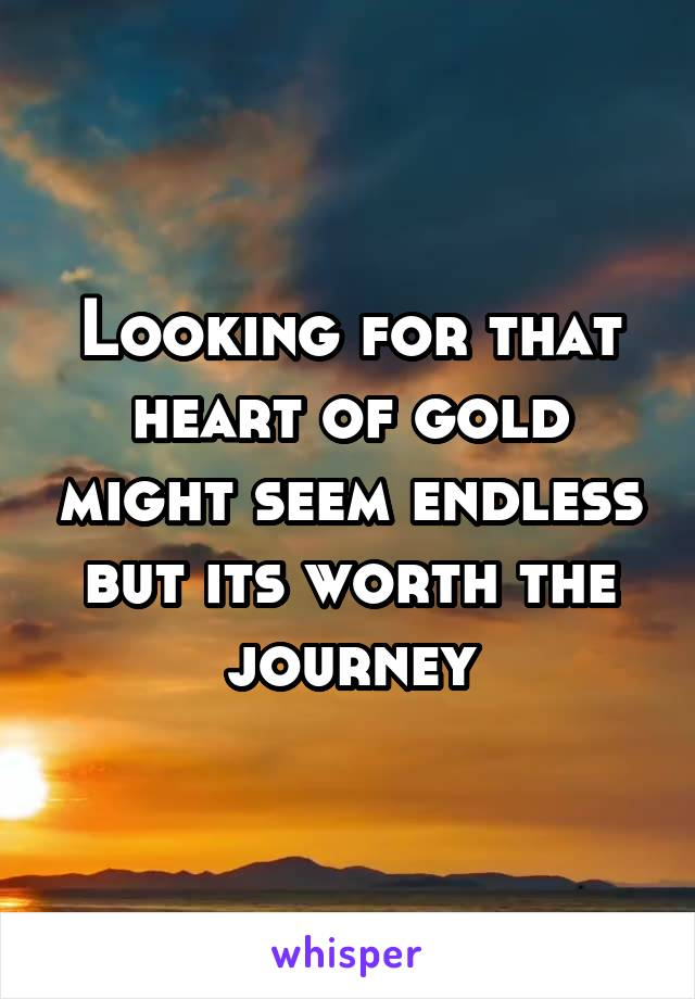 Looking for that heart of gold might seem endless but its worth the journey