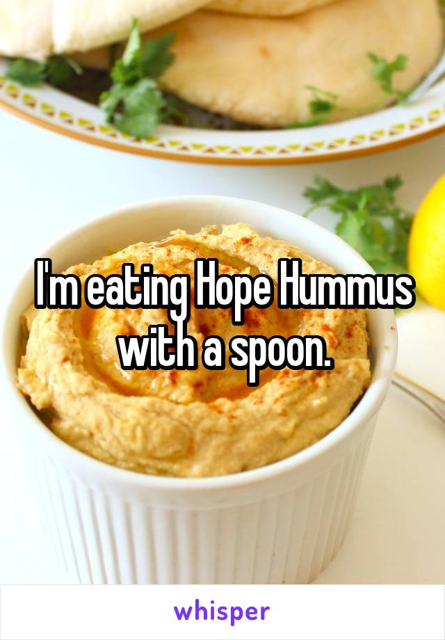I'm eating Hope Hummus with a spoon.