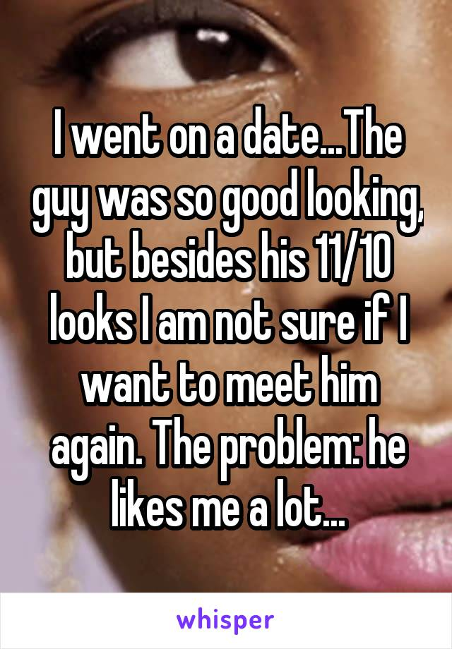 I went on a date...The guy was so good looking, but besides his 11/10 looks I am not sure if I want to meet him again. The problem: he likes me a lot...