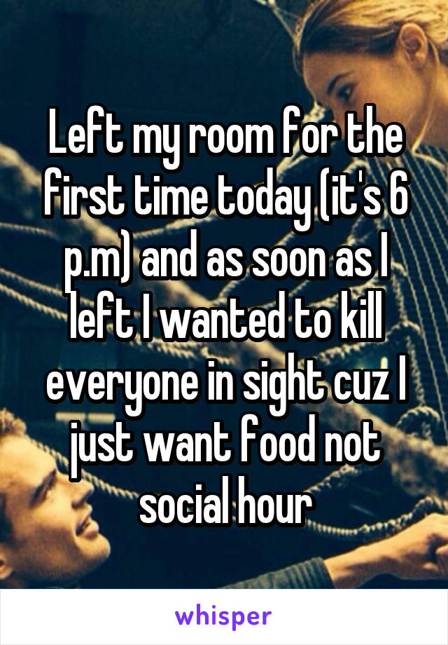Left my room for the first time today (it's 6 p.m) and as soon as I left I wanted to kill everyone in sight cuz I just want food not social hour
