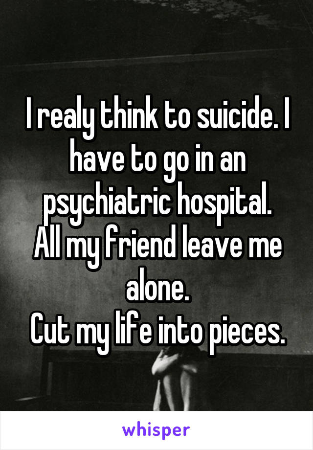 I realy think to suicide. I have to go in an psychiatric hospital. All my friend leave me alone. Cut my life into pieces.