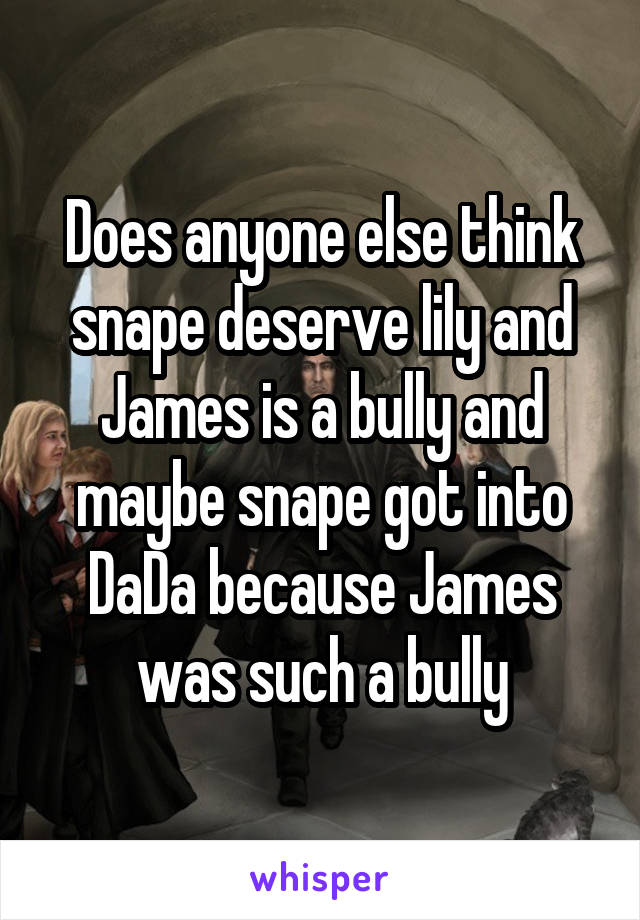 Does anyone else think snape deserve lily and James is a bully and maybe snape got into DaDa because James was such a bully