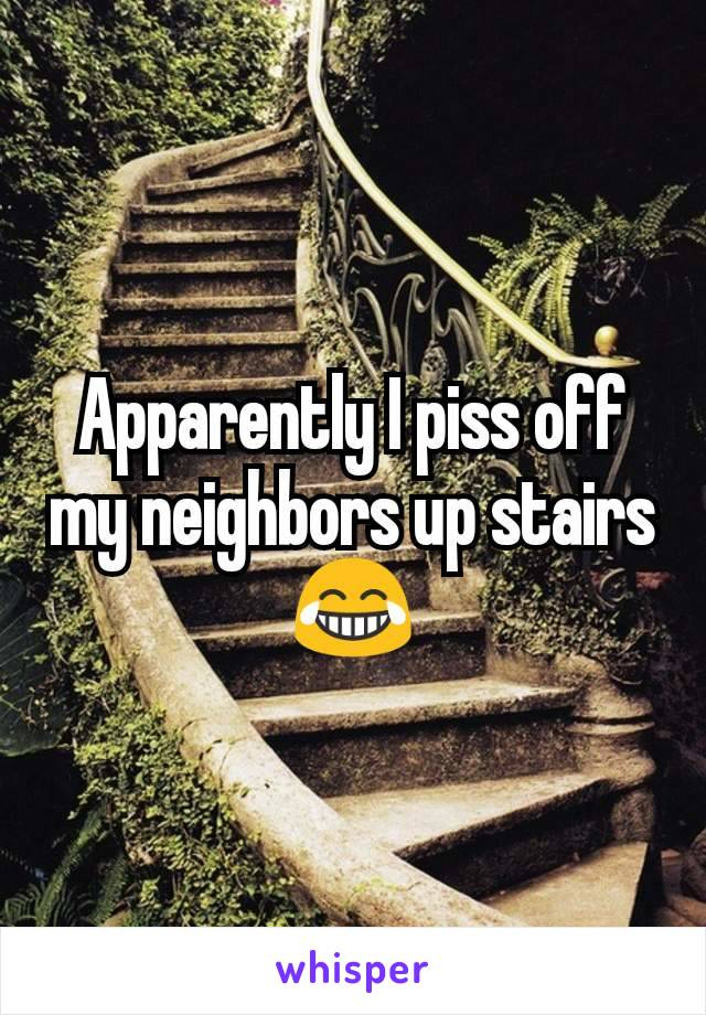 Apparently I piss off my neighbors up stairs😂