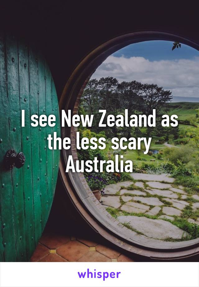 I see New Zealand as the less scary Australia