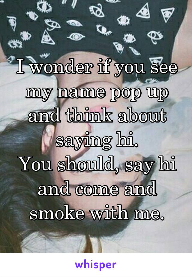 I wonder if you see my name pop up and think about saying hi. You should, say hi and come and smoke with me.