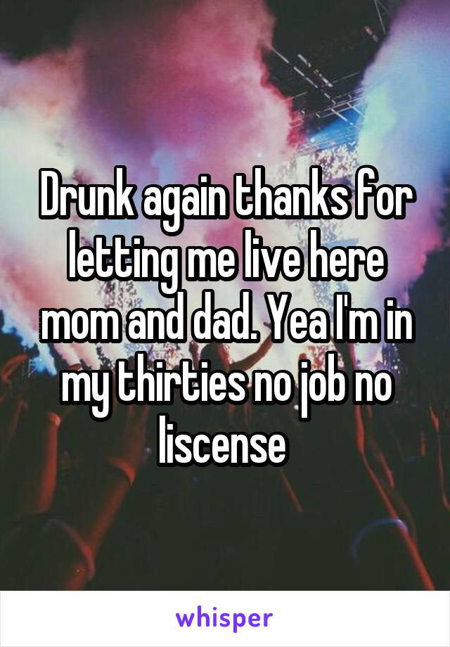 Drunk again thanks for letting me live here mom and dad. Yea I'm in my thirties no job no liscense