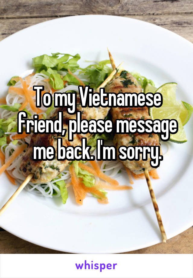 To my Vietnamese friend, please message me back. I'm sorry.
