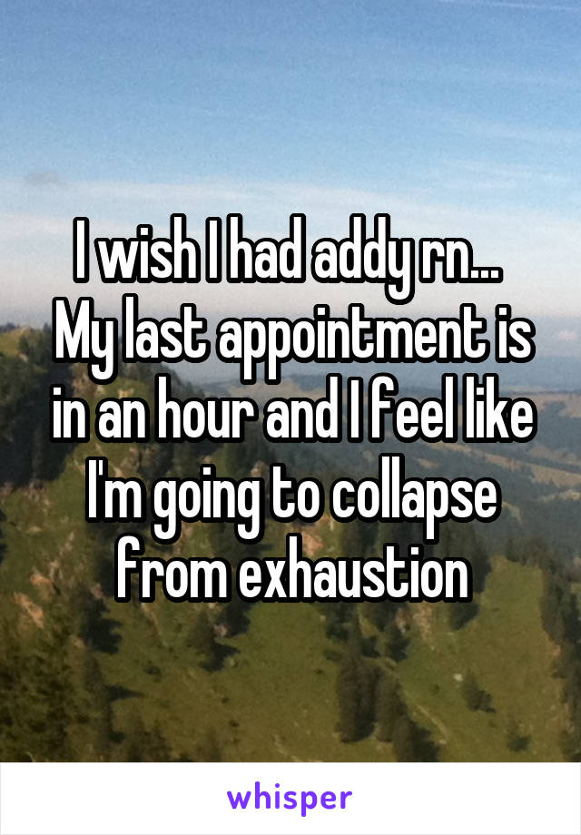 I wish I had addy rn...  My last appointment is in an hour and I feel like I'm going to collapse from exhaustion