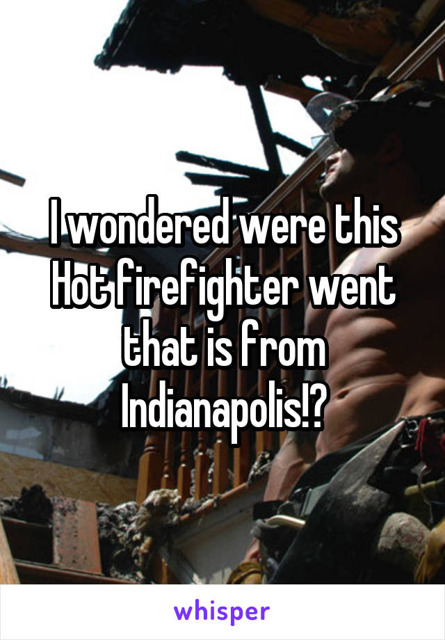 I wondered were this Hot firefighter went that is from Indianapolis!?
