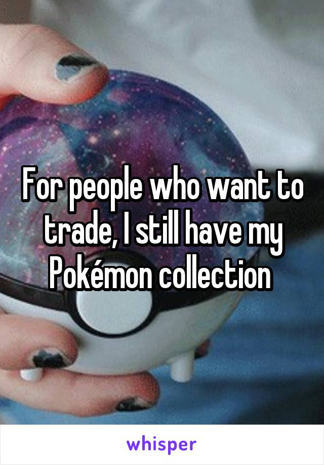 For people who want to trade, I still have my Pokémon collection