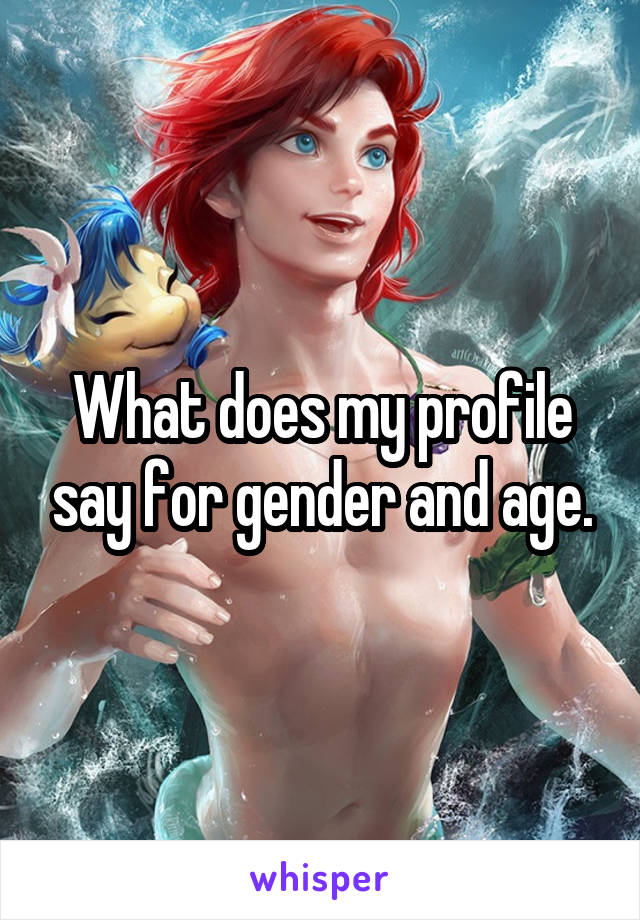 What does my profile say for gender and age.