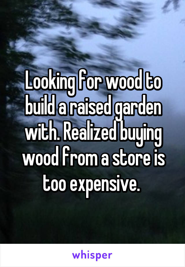Looking for wood to build a raised garden with. Realized buying wood from a store is too expensive.