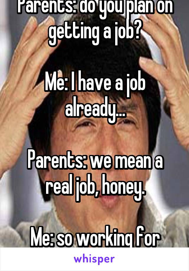 """Parents: do you plan on getting a job?  Me: I have a job already...  Parents: we mean a real job, honey.  Me: so working for money isn't a """"real job?"""""""