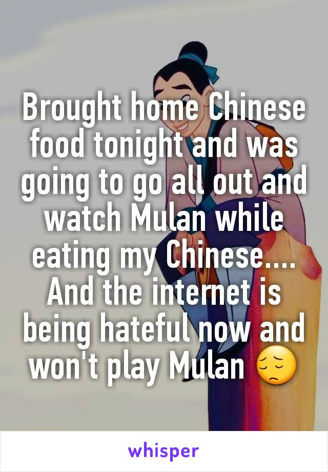 Brought home Chinese food tonight and was going to go all out and watch Mulan while eating my Chinese.... And the internet is being hateful now and won't play Mulan 😔