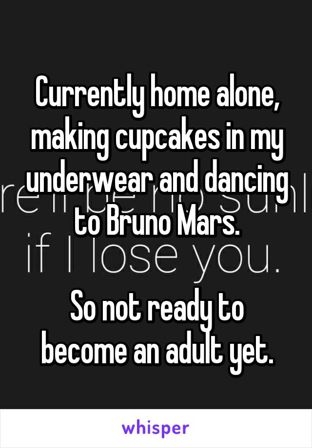 Currently home alone, making cupcakes in my underwear and dancing to Bruno Mars.  So not ready to become an adult yet.