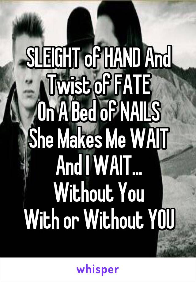 SLEIGHT of HAND And Twist of FATE On A Bed of NAILS She Makes Me WAIT And I WAIT... Without You With or Without YOU