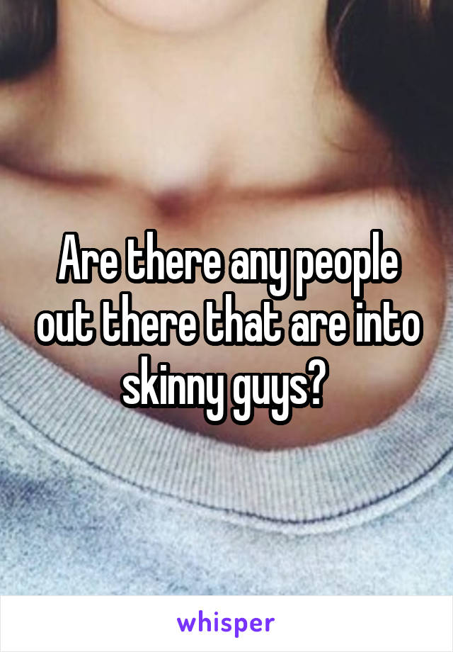 Are there any people out there that are into skinny guys?