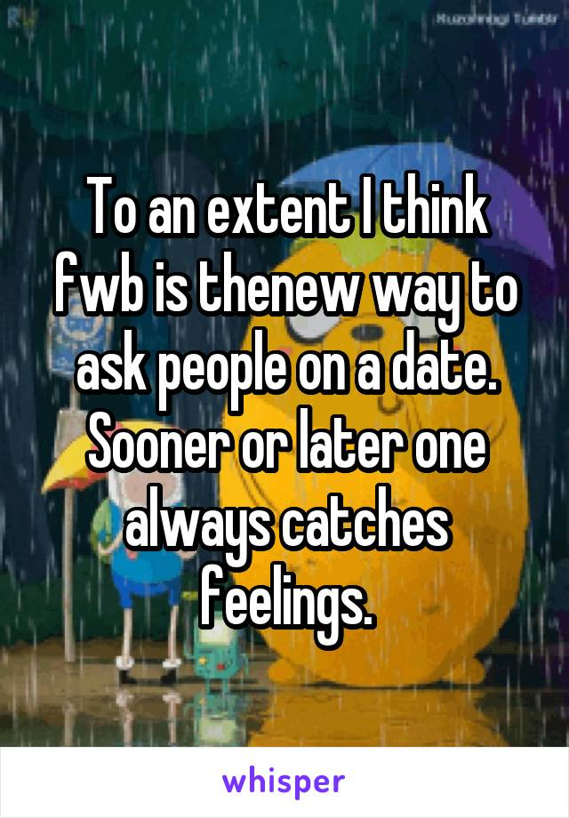 To an extent I think fwb is thenew way to ask people on a date. Sooner or later one always catches feelings.