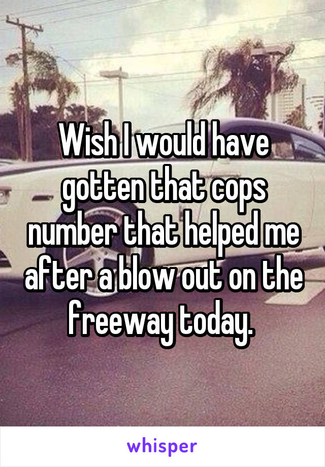 Wish I would have gotten that cops number that helped me after a blow out on the freeway today.