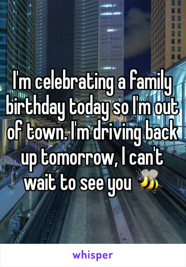 I'm celebrating a family birthday today so I'm out of town. I'm driving back up tomorrow, I can't wait to see you 🐝