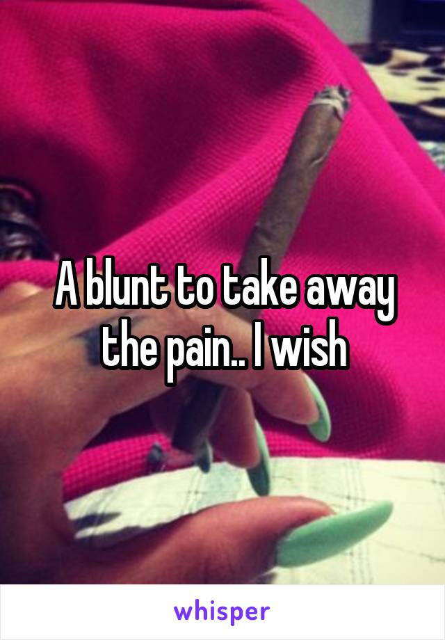 A blunt to take away the pain.. I wish